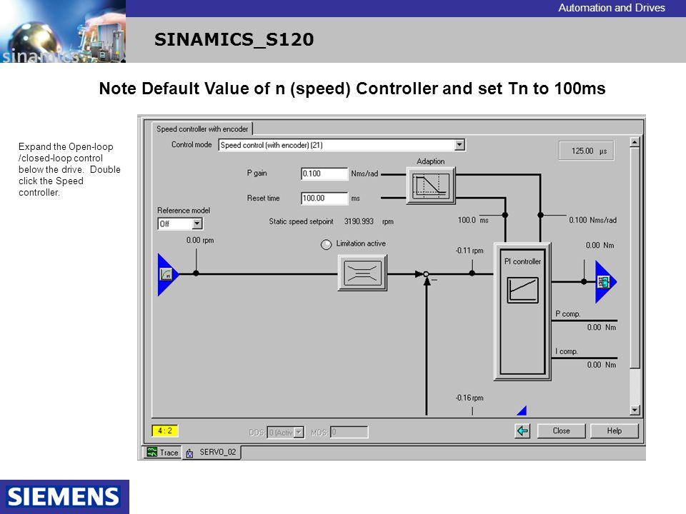 Automation and Drives SINAMICS_S120 Note Default Value of n (speed) Controller and set Tn to 100ms Expand the Open-loop /closed-loop control below the