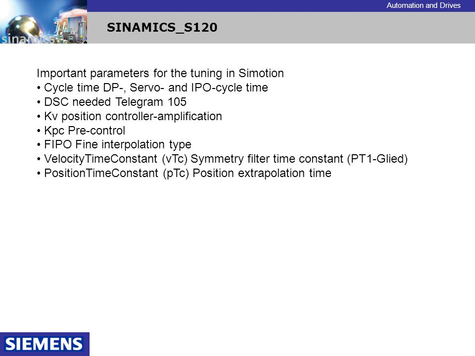 Automation and Drives SINAMICS_S120 Important parameters for the tuning in Simotion Cycle time DP-, Servo- and IPO-cycle time DSC needed Telegram 105