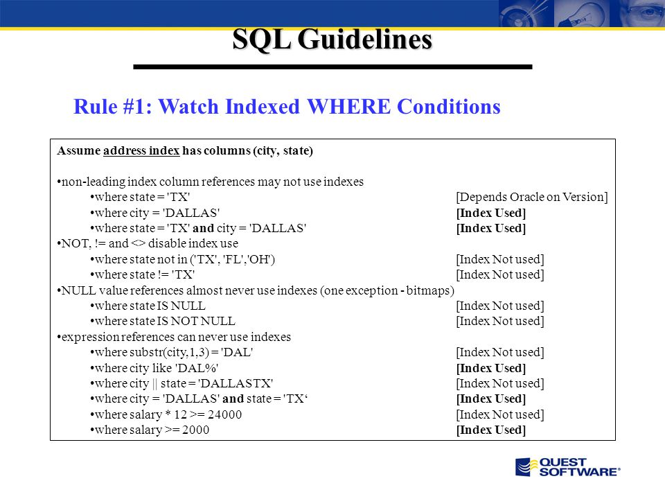SQL Guidelines Rule #1: Watch Indexed WHERE Conditions Assume address index has columns (city, state) non-leading index column references may not use indexes where state = TX [Depends Oracle on Version] where city = DALLAS [Index Used] where state = TX and city = DALLAS [Index Used] NOT, != and <> disable index use where state not in ( TX , FL , OH )[Index Not used] where state != TX [Index Not used] NULL value references almost never use indexes (one exception - bitmaps) where state IS NULL[Index Not used] where state IS NOT NULL[Index Not used] expression references can never use indexes where substr(city,1,3) = DAL [Index Not used] where city like DAL% [Index Used] where city || state = DALLASTX [Index Not used] where city = DALLAS and state = TX[Index Used] where salary * 12 >= 24000[Index Not used] where salary >= 2000[Index Used]