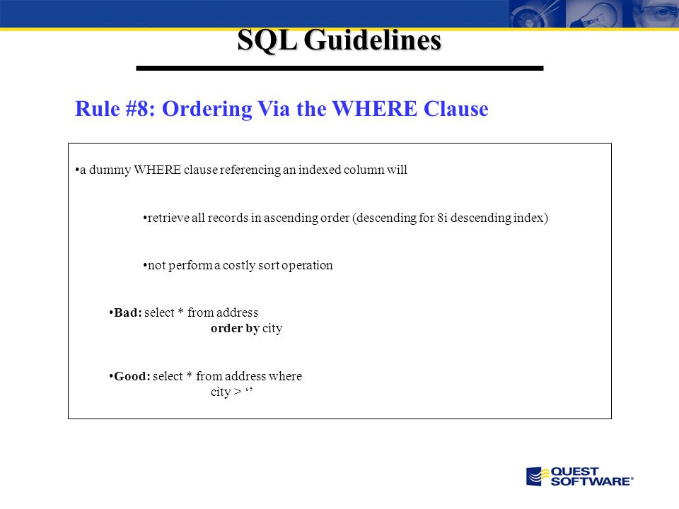 SQL Guidelines Rule #8: Ordering Via the WHERE Clause a dummy WHERE clause referencing an indexed column will retrieve all records in ascending order (descending for 8i descending index) not perform a costly sort operation Bad: select * from address order by city Good: select * from address where city >