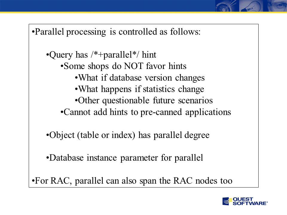 Parallel processing is controlled as follows: Query has /*+parallel*/ hint Some shops do NOT favor hints What if database version changes What happens if statistics change Other questionable future scenarios Cannot add hints to pre-canned applications Object (table or index) has parallel degree Database instance parameter for parallel For RAC, parallel can also span the RAC nodes too