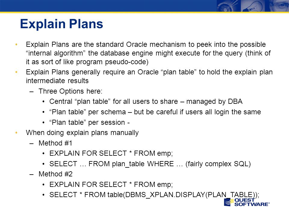 Explain Plans Explain Plans are the standard Oracle mechanism to peek into the possible internal algorithm the database engine might execute for the query (think of it as sort of like program pseudo-code) Explain Plans generally require an Oracle plan table to hold the explain plan intermediate results –Three Options here: Central plan table for all users to share – managed by DBA Plan table per schema – but be careful if users all login the same Plan table per session - When doing explain plans manually –Method #1 EXPLAIN FOR SELECT * FROM emp; SELECT … FROM plan_table WHERE … (fairly complex SQL) –Method #2 EXPLAIN FOR SELECT * FROM emp; SELECT * FROM table(DBMS_XPLAN.DISPLAY(PLAN_TABLE));