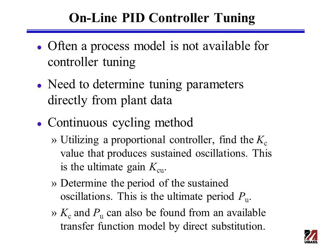 On-Line PID Controller Tuning l Often a process model is not available for controller tuning l Need to determine tuning parameters directly from plant data l Continuous cycling method »Utilizing a proportional controller, find the K c value that produces sustained oscillations.