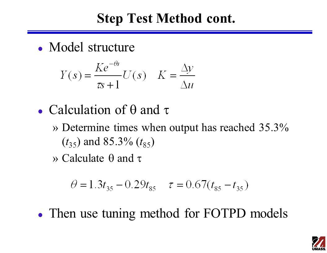 Step Test Method cont. l Model structure Calculation of and »Determine times when output has reached 35.3% (t 35 ) and 85.3% (t 85 ) »Calculate and l