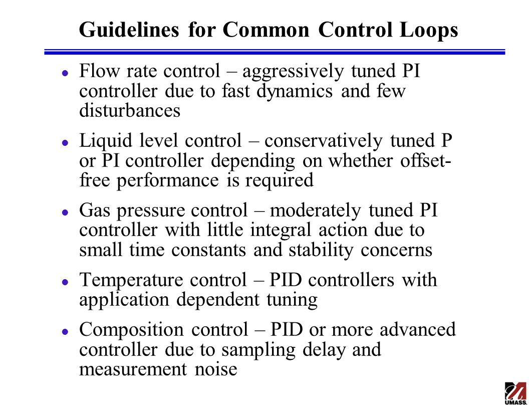 Guidelines for Common Control Loops l Flow rate control – aggressively tuned PI controller due to fast dynamics and few disturbances l Liquid level control – conservatively tuned P or PI controller depending on whether offset- free performance is required l Gas pressure control – moderately tuned PI controller with little integral action due to small time constants and stability concerns l Temperature control – PID controllers with application dependent tuning l Composition control – PID or more advanced controller due to sampling delay and measurement noise