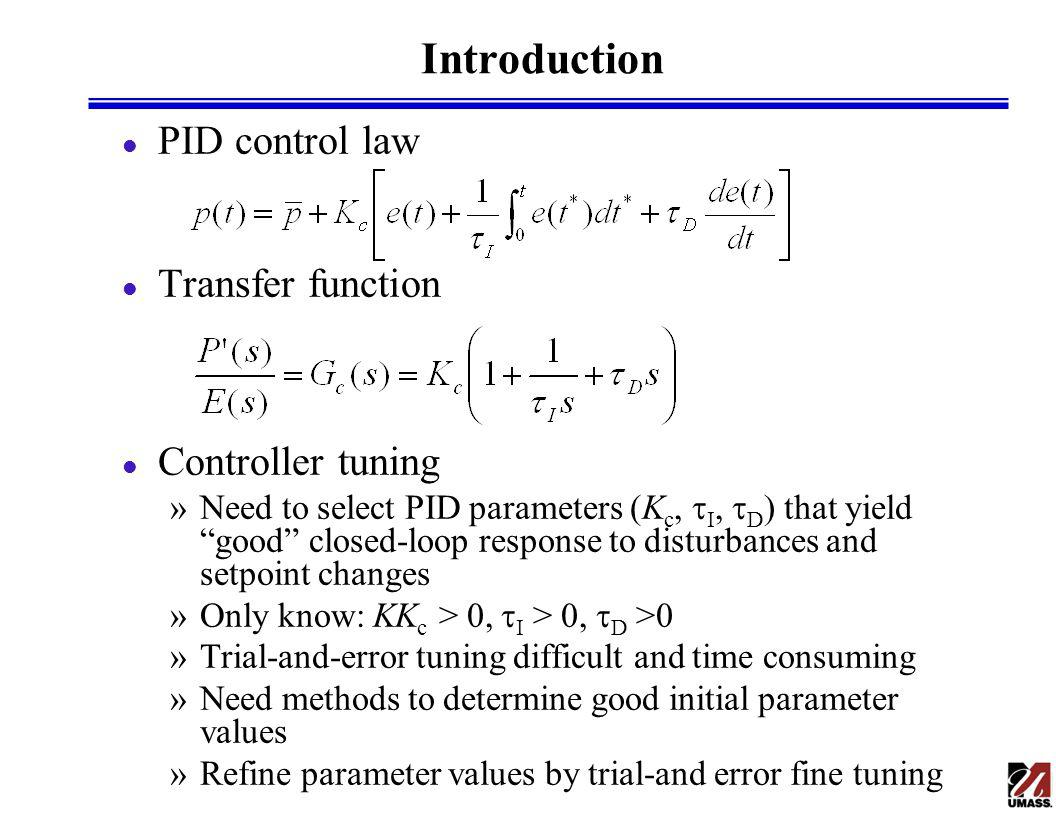 Introduction l PID control law l Transfer function l Controller tuning »Need to select PID parameters (K c, I, D ) that yield good closed-loop response to disturbances and setpoint changes »Only know: KK c > 0, I > 0, D >0 »Trial-and-error tuning difficult and time consuming »Need methods to determine good initial parameter values »Refine parameter values by trial-and error fine tuning