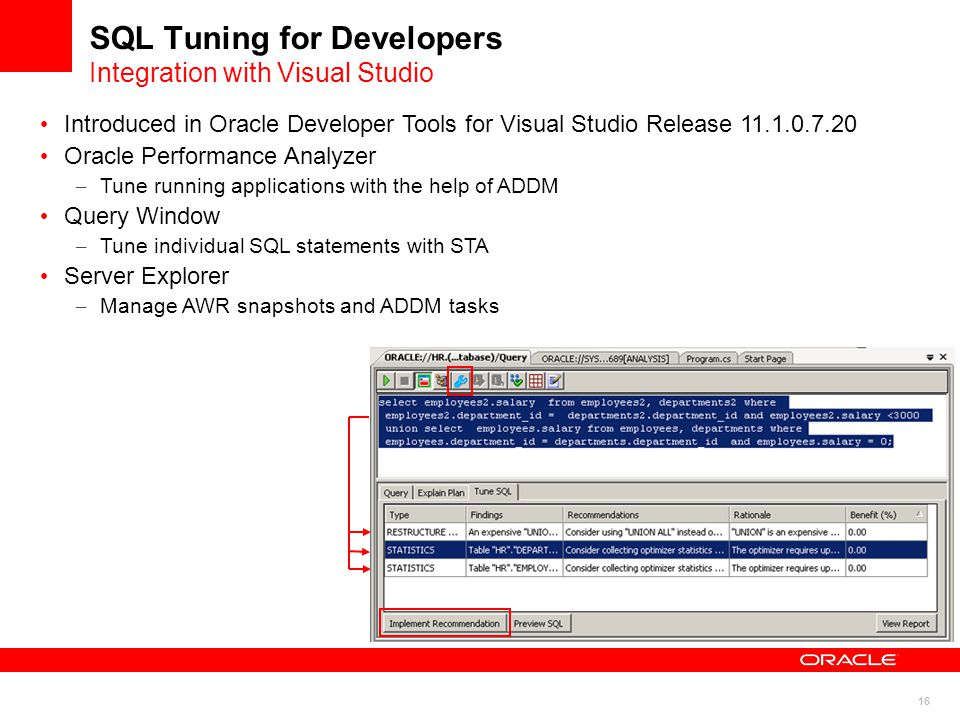 16 SQL Tuning for Developers Integration with Visual Studio Introduced in Oracle Developer Tools for Visual Studio Release 11.1.0.7.20 Oracle Performance Analyzer – Tune running applications with the help of ADDM Query Window – Tune individual SQL statements with STA Server Explorer – Manage AWR snapshots and ADDM tasks
