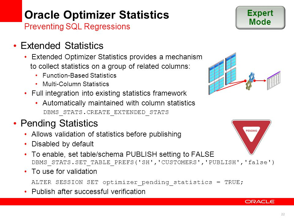 22 Oracle Optimizer Statistics Preventing SQL Regressions Extended Statistics Extended Optimizer Statistics provides a mechanism to collect statistics on a group of related columns: Function-Based Statistics Multi-Column Statistics Full integration into existing statistics framework Automatically maintained with column statistics DBMS_STATS.CREATE_EXTENDED_STATS Pending Statistics Allows validation of statistics before publishing Disabled by default To enable, set table/schema PUBLISH setting to FALSE DBMS_STATS.SET_TABLE_PREFS( SH , CUSTOMERS , PUBLISH , false ) To use for validation ALTER SESSION SET optimizer_pending_statistics = TRUE; Publish after successful verification Expert Mode