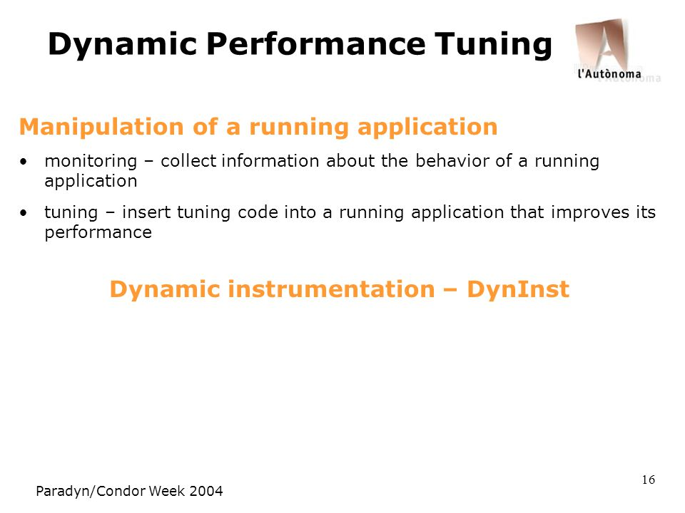 Paradyn/Condor Week 2004 16 Dynamic Performance Tuning Manipulation of a running application monitoring – collect information about the behavior of a running application tuning – insert tuning code into a running application that improves its performance Dynamic instrumentation – DynInst