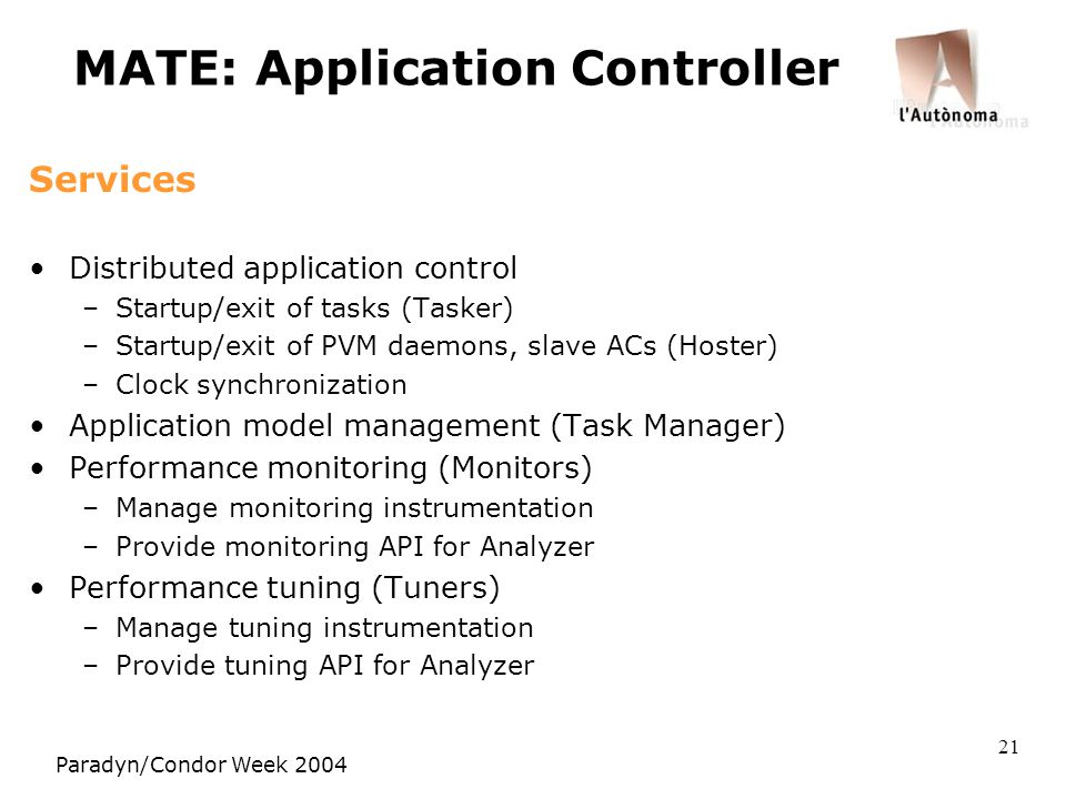 Paradyn/Condor Week 2004 21 MATE: Application Controller Services Distributed application control –Startup/exit of tasks (Tasker) –Startup/exit of PVM daemons, slave ACs (Hoster) –Clock synchronization Application model management (Task Manager) Performance monitoring (Monitors) –Manage monitoring instrumentation –Provide monitoring API for Analyzer Performance tuning (Tuners) –Manage tuning instrumentation –Provide tuning API for Analyzer