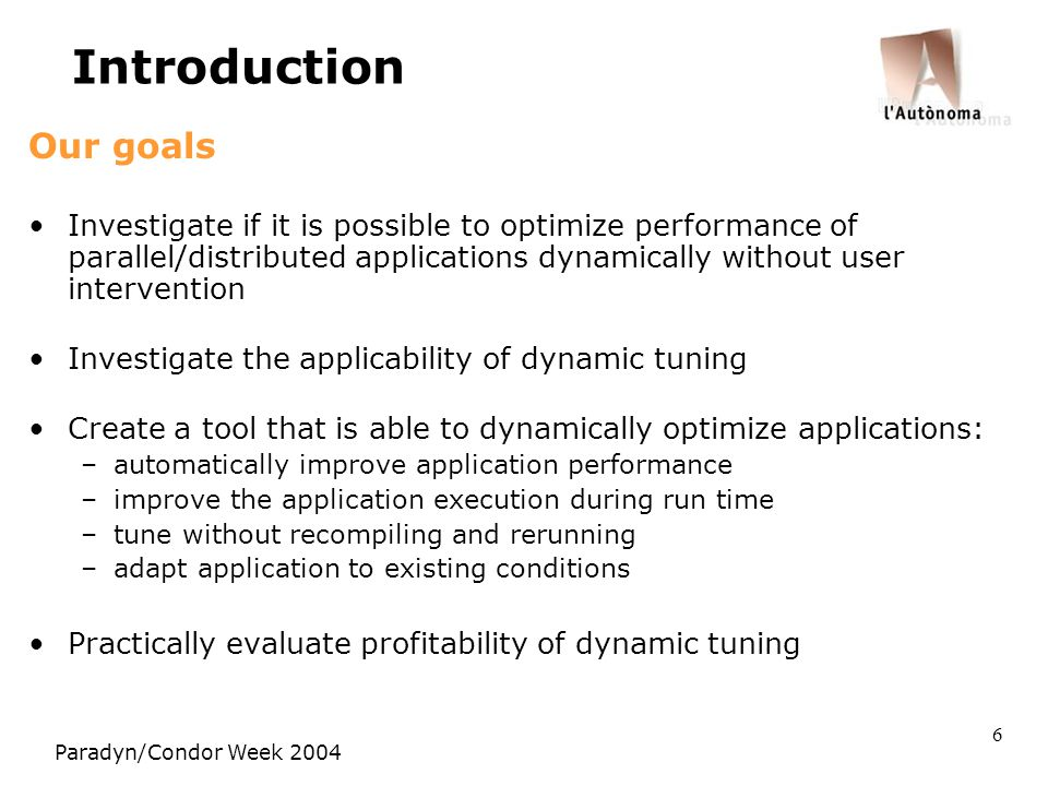 Paradyn/Condor Week 2004 6 Introduction Our goals Investigate if it is possible to optimize performance of parallel/distributed applications dynamically without user intervention Investigate the applicability of dynamic tuning Create a tool that is able to dynamically optimize applications: –automatically improve application performance –improve the application execution during run time –tune without recompiling and rerunning –adapt application to existing conditions Practically evaluate profitability of dynamic tuning