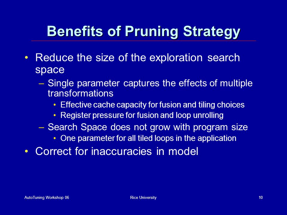 AutoTuning Workshop 06Rice University10 Benefits of Pruning Strategy Reduce the size of the exploration search space –Single parameter captures the effects of multiple transformations Effective cache capacity for fusion and tiling choices Register pressure for fusion and loop unrolling –Search Space does not grow with program size One parameter for all tiled loops in the application Correct for inaccuracies in model