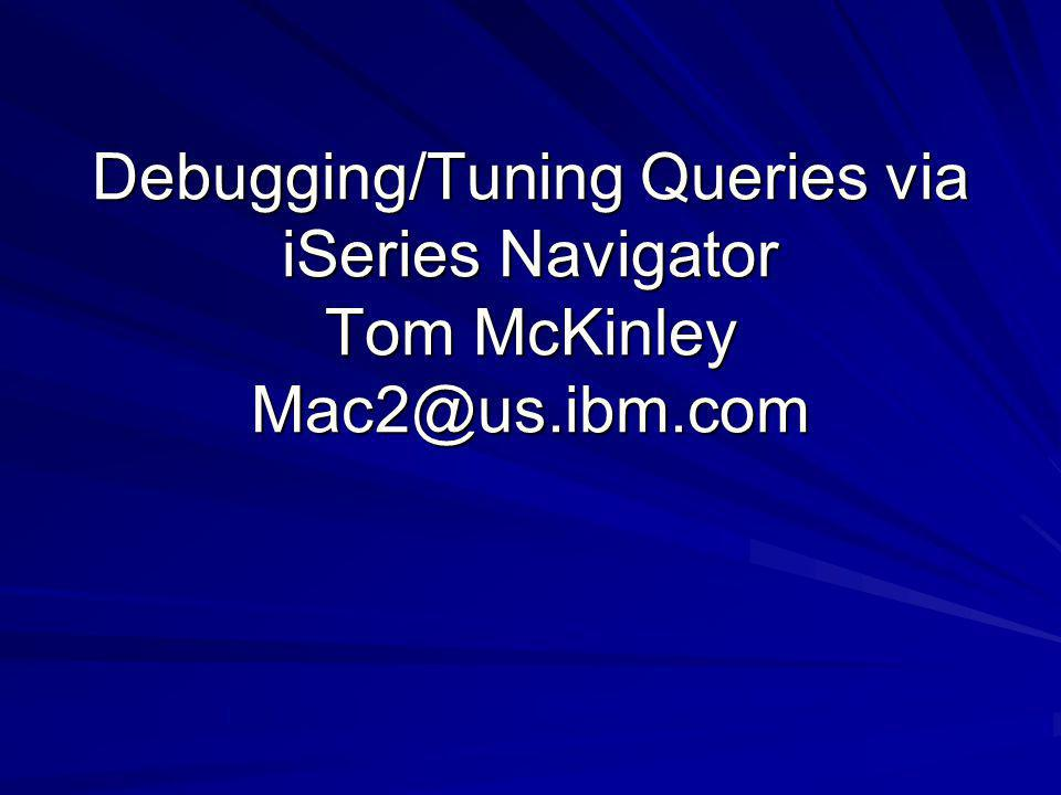 Debugging/Tuning Queries via iSeries Navigator Tom McKinley Mac2@us.ibm.com