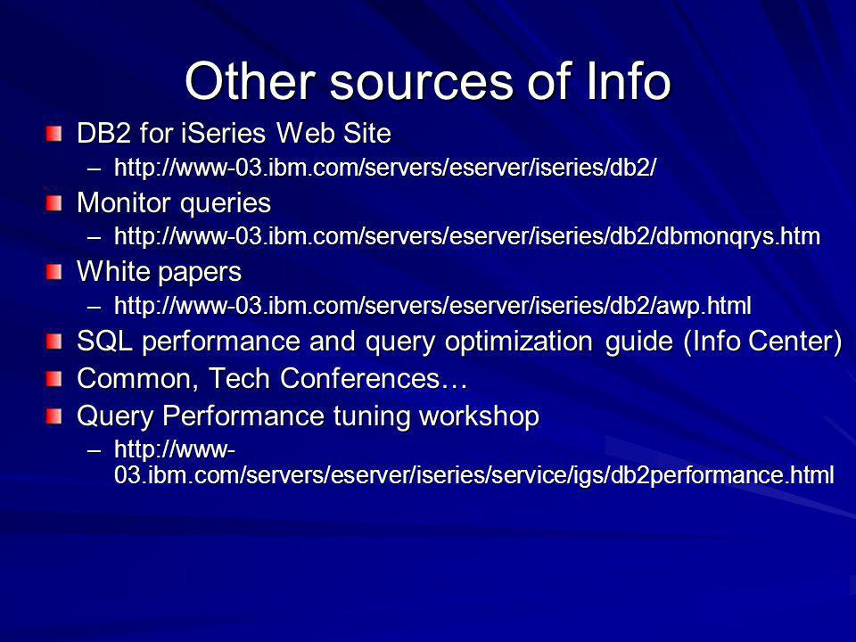 Other sources of Info DB2 for iSeries Web Site –http://www-03.ibm.com/servers/eserver/iseries/db2/ Monitor queries –http://www-03.ibm.com/servers/eserver/iseries/db2/dbmonqrys.htm White papers –http://www-03.ibm.com/servers/eserver/iseries/db2/awp.html SQL performance and query optimization guide (Info Center) Common, Tech Conferences… Query Performance tuning workshop –http://www- 03.ibm.com/servers/eserver/iseries/service/igs/db2performance.html