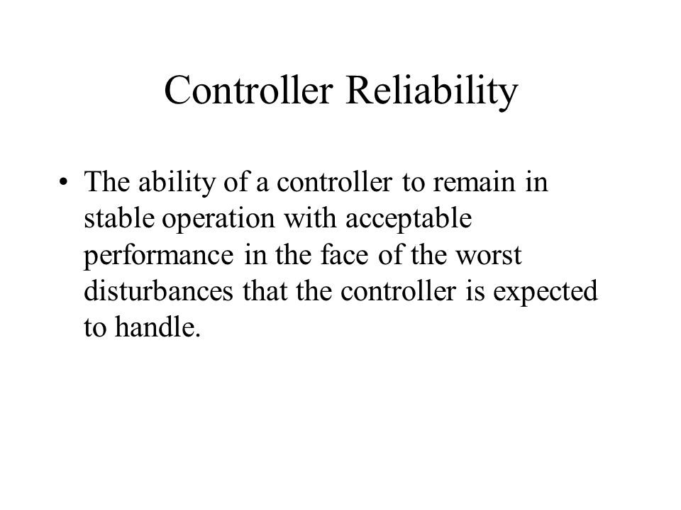Controller Reliability The ability of a controller to remain in stable operation with acceptable performance in the face of the worst disturbances tha