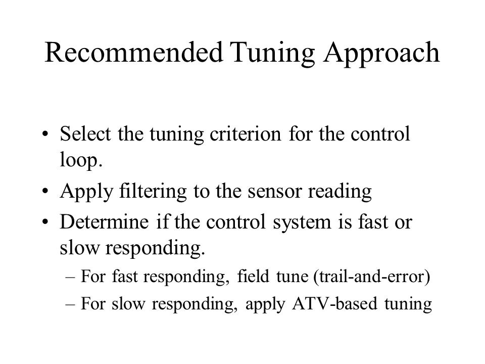Recommended Tuning Approach Select the tuning criterion for the control loop. Apply filtering to the sensor reading Determine if the control system is