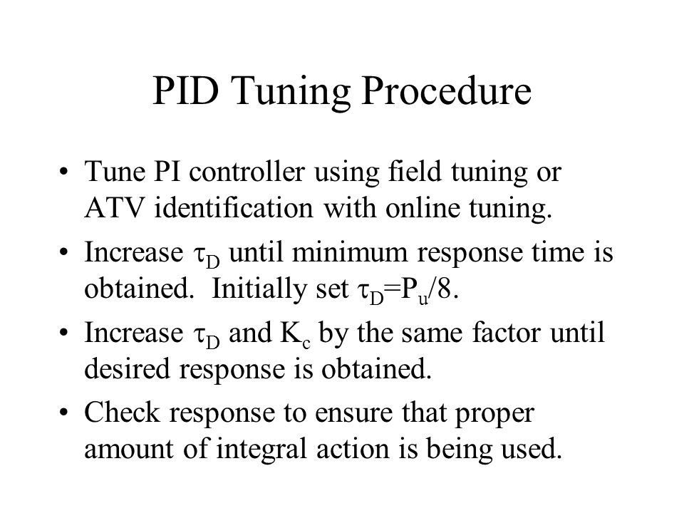 PID Tuning Procedure Tune PI controller using field tuning or ATV identification with online tuning. Increase D until minimum response time is obtaine