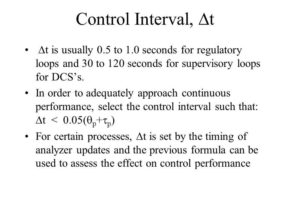 Control Interval, t t is usually 0.5 to 1.0 seconds for regulatory loops and 30 to 120 seconds for supervisory loops for DCSs. In order to adequately