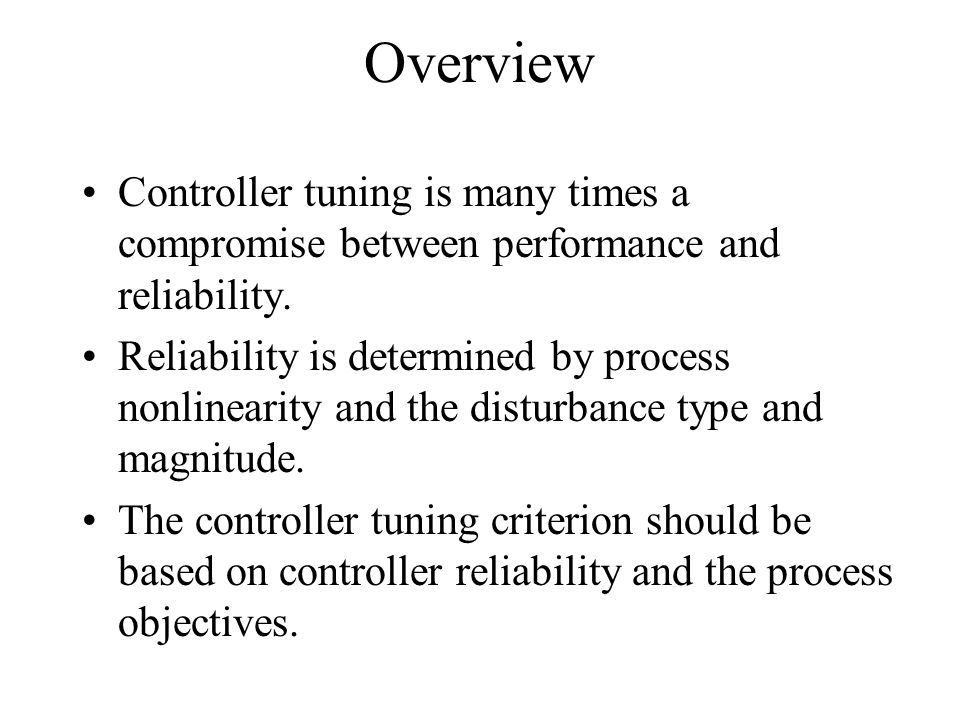 Overview Controller tuning is many times a compromise between performance and reliability. Reliability is determined by process nonlinearity and the d