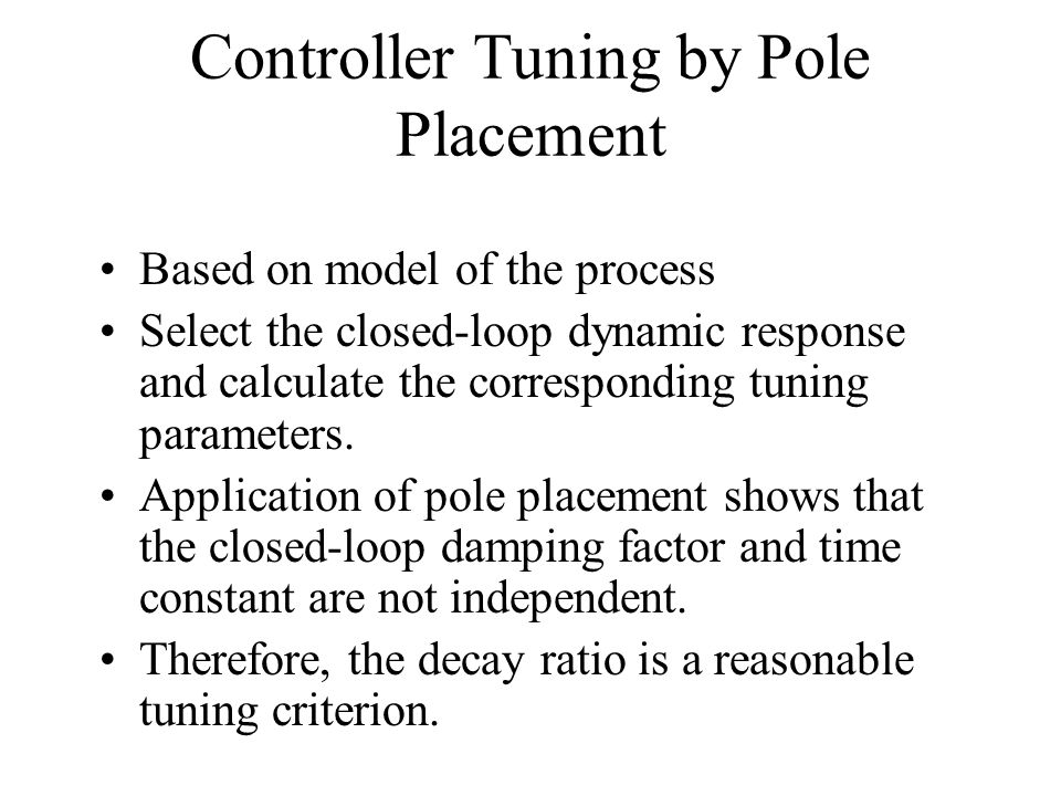 Controller Tuning by Pole Placement Based on model of the process Select the closed-loop dynamic response and calculate the corresponding tuning param