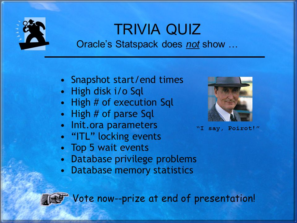 Our Agenda for Today A fun trivia quiz Overview: different types of diagnostics Preparing for Oracle Statspack Running Statspack reports Limitations o