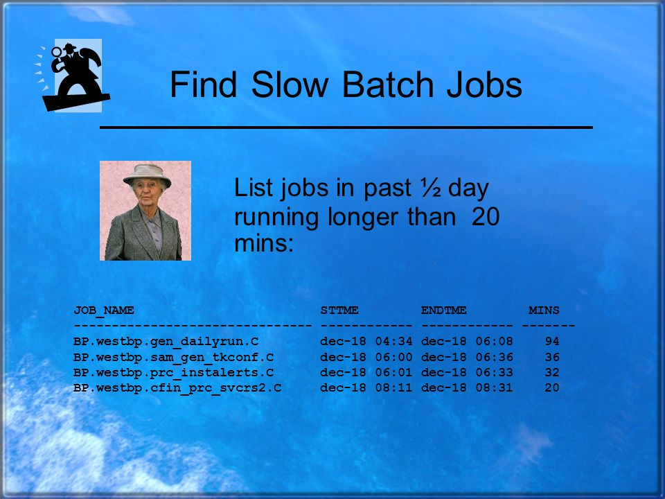 Sample Diagnostic: Find All Slow Batch Jobs Select Job_name, To_char(job_start_time,'mon-dd Hh24:mi') STTME, To_char(job_end_time,'mon-dd Hh24:mi') EN