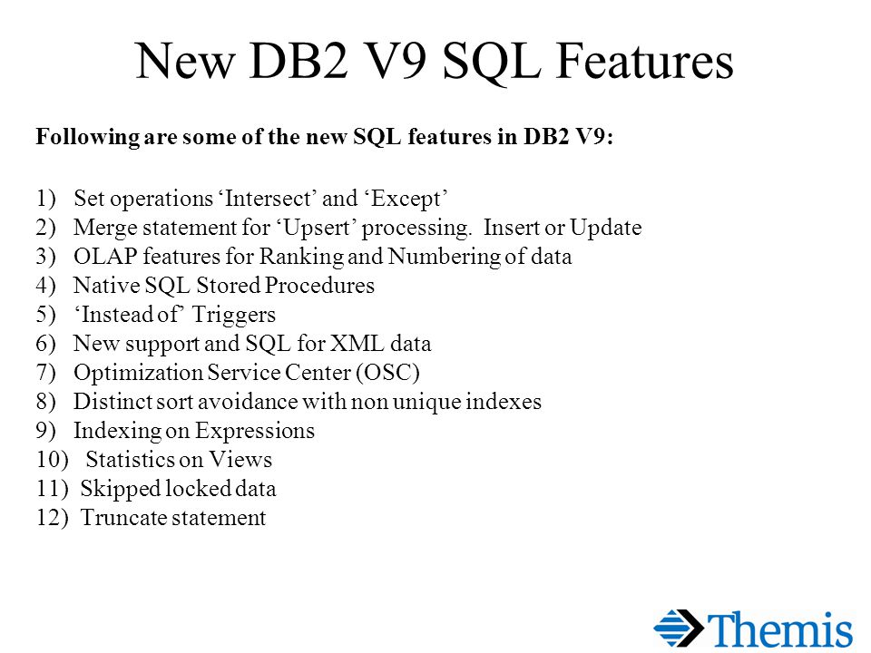 New DB2 V9 SQL Features Following are some of the new SQL features in DB2 V9: 1) Set operations Intersect and Except 2) Merge statement for Upsert processing.