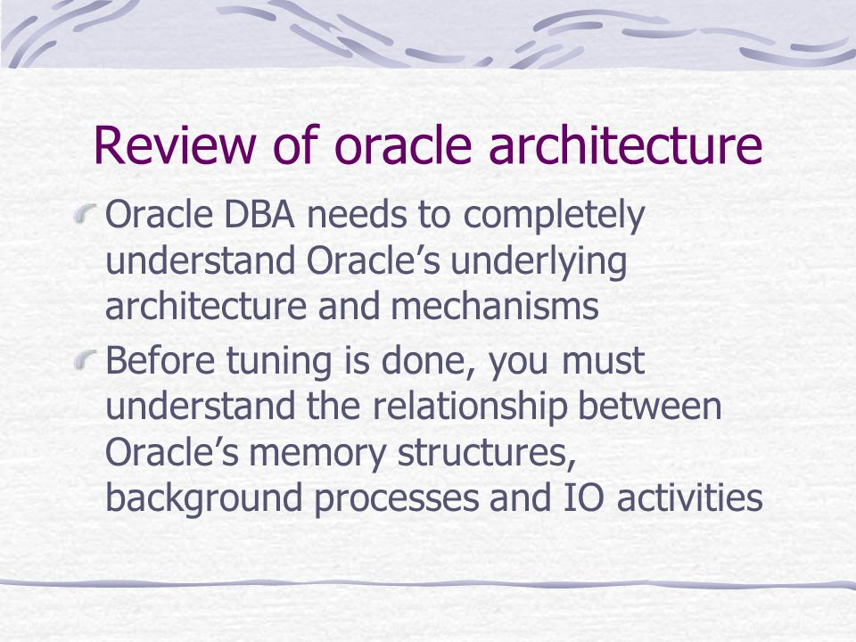Review of oracle architecture Oracle DBA needs to completely understand Oracles underlying architecture and mechanisms Before tuning is done, you must understand the relationship between Oracles memory structures, background processes and IO activities