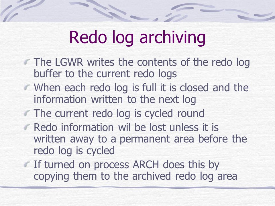 Redo log archiving The LGWR writes the contents of the redo log buffer to the current redo logs When each redo log is full it is closed and the information written to the next log The current redo log is cycled round Redo information wil be lost unless it is written away to a permanent area before the redo log is cycled If turned on process ARCH does this by copying them to the archived redo log area