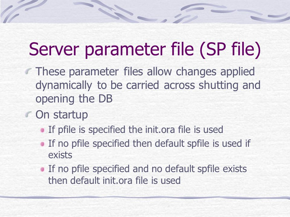 Server parameter file (SP file) These parameter files allow changes applied dynamically to be carried across shutting and opening the DB On startup If pfile is specified the init.ora file is used If no pfile specified then default spfile is used if exists If no pfile specified and no default spfile exists then default init.ora file is used