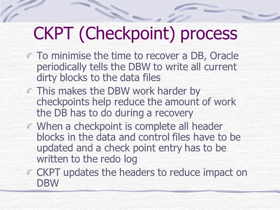 CKPT (Checkpoint) process To minimise the time to recover a DB, Oracle periodically tells the DBW to write all current dirty blocks to the data files This makes the DBW work harder by checkpoints help reduce the amount of work the DB has to do during a recovery When a checkpoint is complete all header blocks in the data and control files have to be updated and a check point entry has to be written to the redo log CKPT updates the headers to reduce impact on DBW