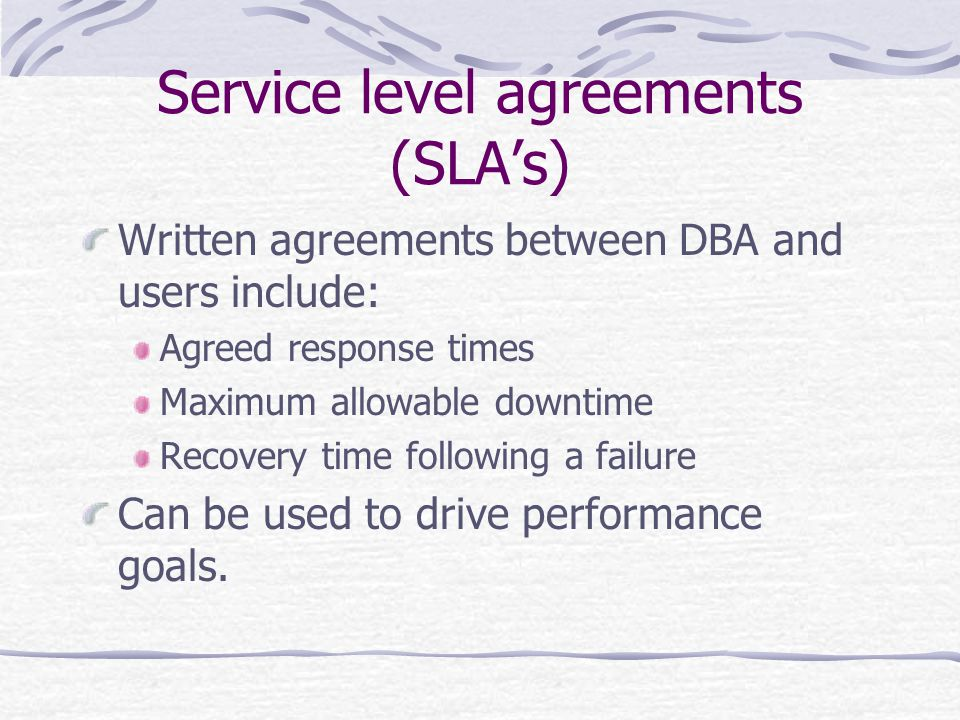 Service level agreements (SLAs) Written agreements between DBA and users include: Agreed response times Maximum allowable downtime Recovery time following a failure Can be used to drive performance goals.