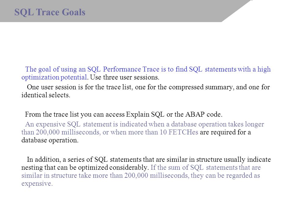 The goal of using an SQL Performance Trace is to find SQL statements with a high optimization potential.