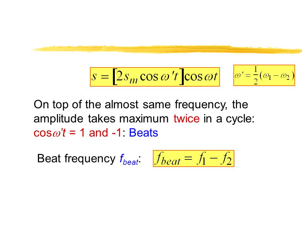 On top of the almost same frequency, the amplitude takes maximum twice in a cycle: cos t = 1 and -1: Beats Beat frequency f beat :