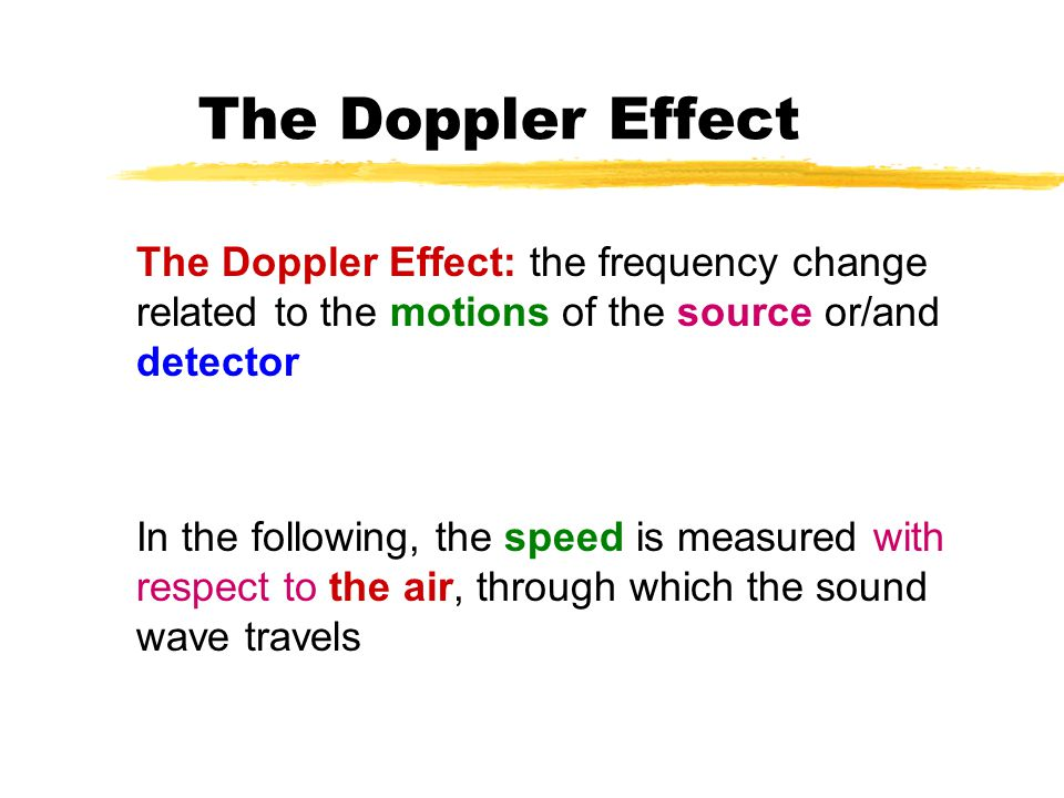 The Doppler Effect The Doppler Effect: the frequency change related to the motions of the source or/and detector In the following, the speed is measured with respect to the air, through which the sound wave travels