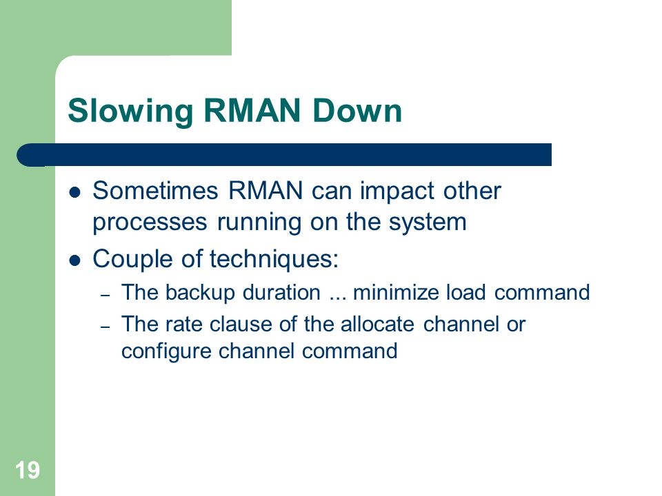 19 Slowing RMAN Down Sometimes RMAN can impact other processes running on the system Couple of techniques: – The backup duration... minimize load comm