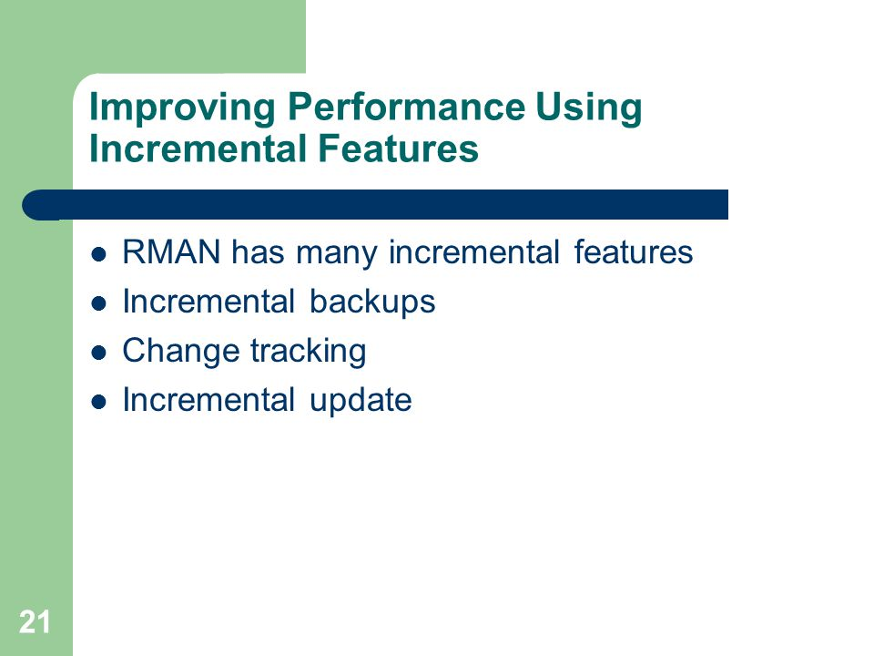 21 Improving Performance Using Incremental Features RMAN has many incremental features Incremental backups Change tracking Incremental update