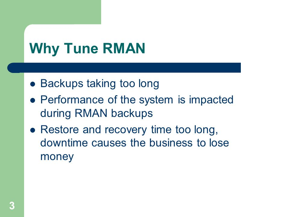 3 Why Tune RMAN Backups taking too long Performance of the system is impacted during RMAN backups Restore and recovery time too long, downtime causes
