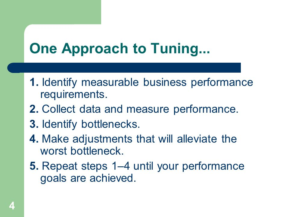 4 One Approach to Tuning... 1. Identify measurable business performance requirements. 2. Collect data and measure performance. 3. Identify bottlenecks