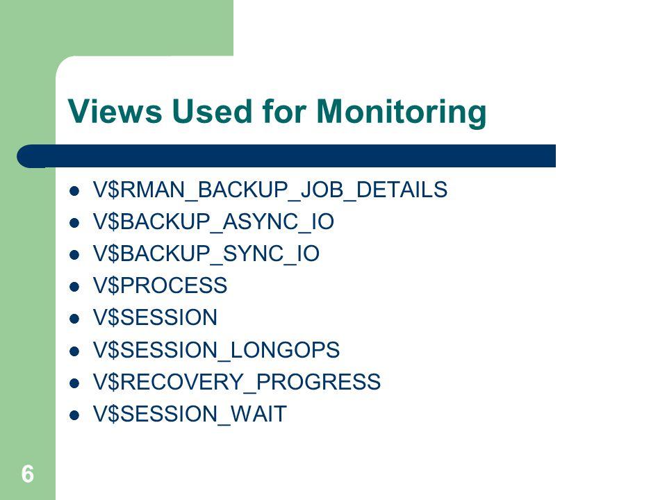 6 Views Used for Monitoring V$RMAN_BACKUP_JOB_DETAILS V$BACKUP_ASYNC_IO V$BACKUP_SYNC_IO V$PROCESS V$SESSION V$SESSION_LONGOPS V$RECOVERY_PROGRESS V$S