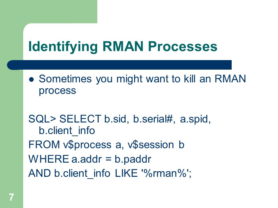7 Identifying RMAN Processes Sometimes you might want to kill an RMAN process SQL> SELECT b.sid, b.serial#, a.spid, b.client_info FROM v$process a, v$