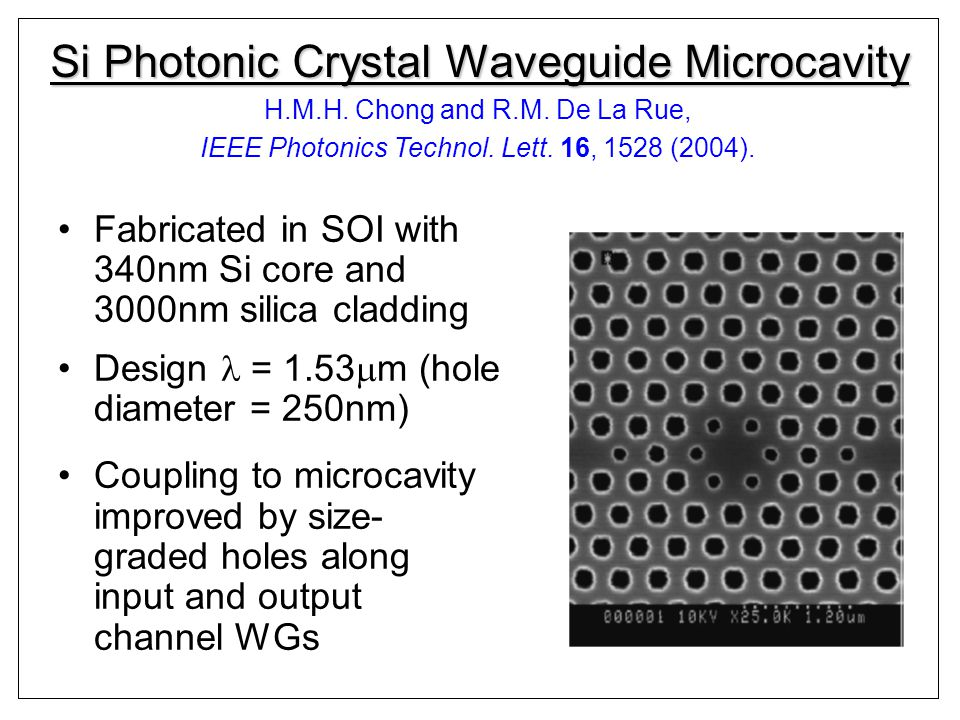 Si Photonic Crystal Waveguide Microcavity Fabricated in SOI with 340nm Si core and 3000nm silica cladding Design = 1.53 m (hole diameter = 250nm) Coupling to microcavity improved by size- graded holes along input and output channel WGs H.M.H.