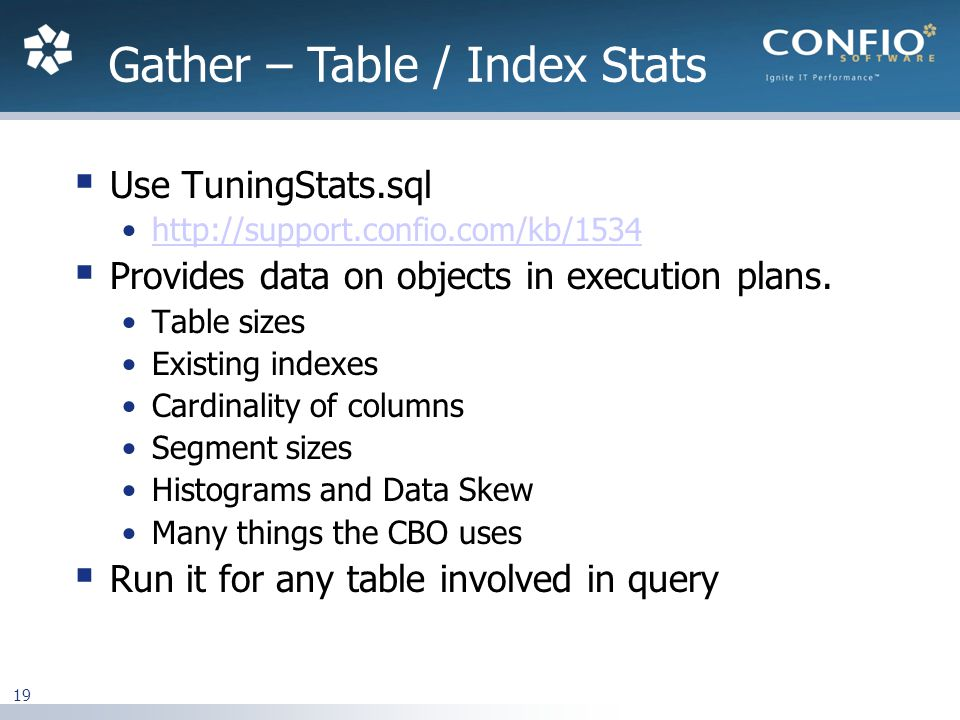 19 Use TuningStats.sql http://support.confio.com/kb/1534 Provides data on objects in execution plans.