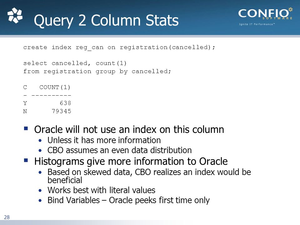 28 create index reg_can on registration(cancelled); select cancelled, count(1) from registration group by cancelled; C COUNT(1) - ---------- Y 638 N 79345 Oracle will not use an index on this column Unless it has more information CBO assumes an even data distribution Histograms give more information to Oracle Based on skewed data, CBO realizes an index would be beneficial Works best with literal values Bind Variables – Oracle peeks first time only Query 2 Column Stats