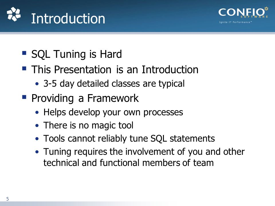 5 SQL Tuning is Hard This Presentation is an Introduction 3-5 day detailed classes are typical Providing a Framework Helps develop your own processes There is no magic tool Tools cannot reliably tune SQL statements Tuning requires the involvement of you and other technical and functional members of team Introduction