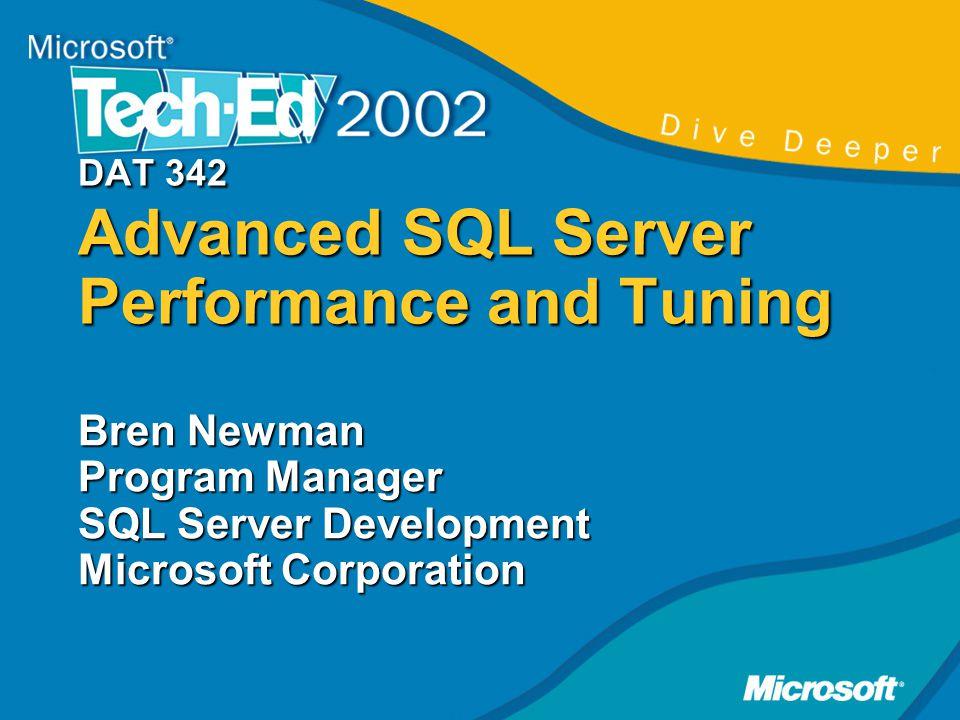 DAT 342 Advanced SQL Server Performance and Tuning Bren Newman Program Manager SQL Server Development Microsoft Corporation