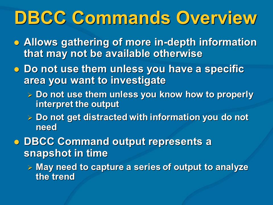 DBCC Commands Overview Allows gathering of more in-depth information that may not be available otherwise Allows gathering of more in-depth information