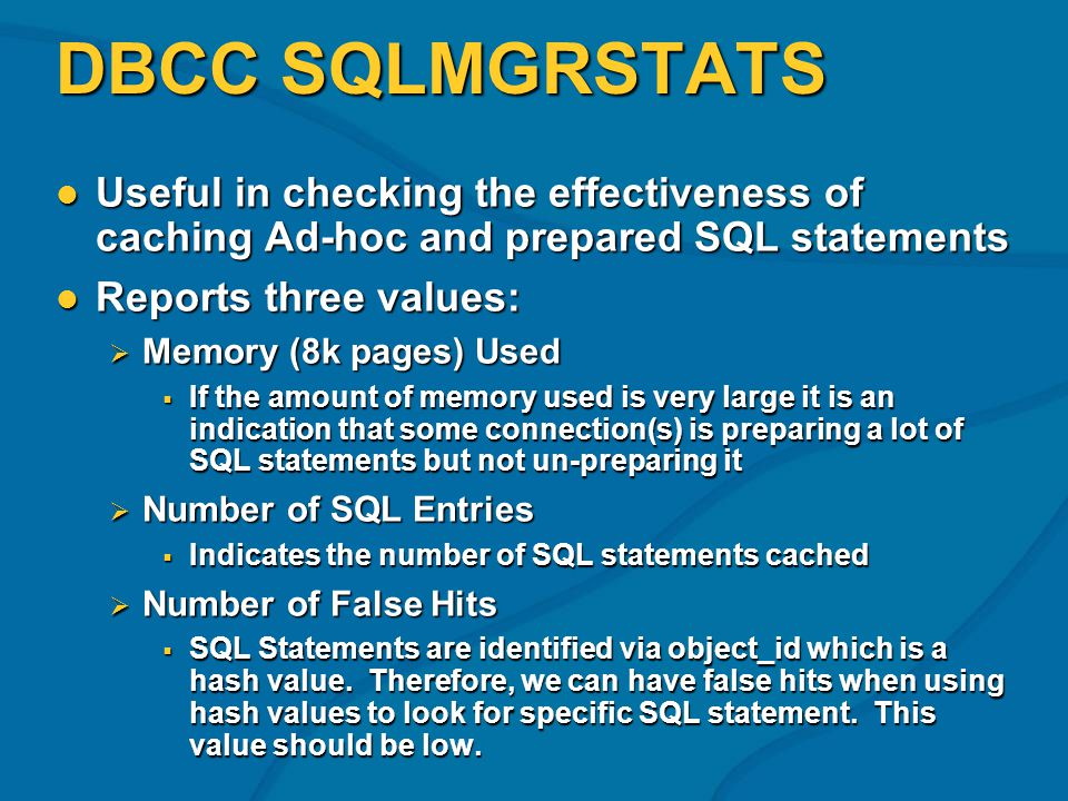 DBCC SQLMGRSTATS Useful in checking the effectiveness of caching Ad-hoc and prepared SQL statements Useful in checking the effectiveness of caching Ad