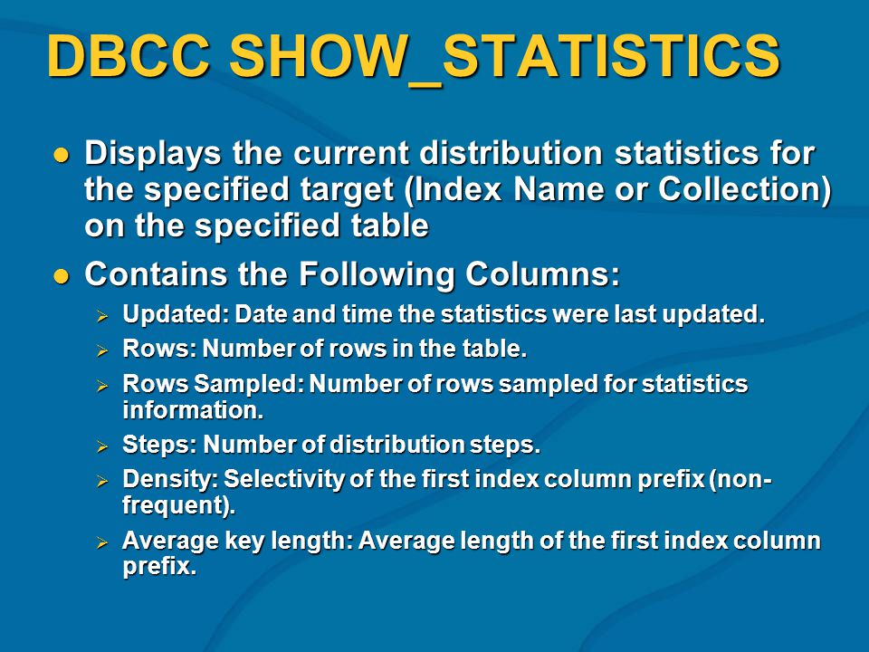 DBCC SHOW_STATISTICS Displays the current distribution statistics for the specified target (Index Name or Collection) on the specified table Displays