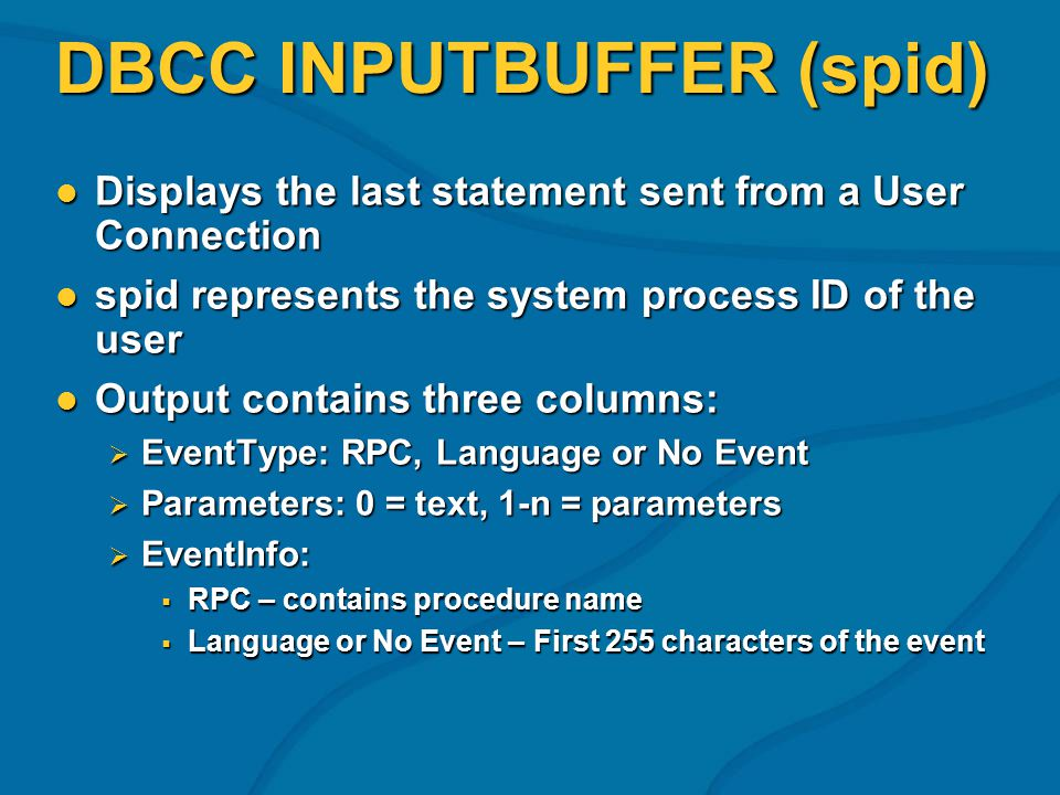 DBCC INPUTBUFFER (spid) Displays the last statement sent from a User Connection Displays the last statement sent from a User Connection spid represent